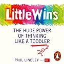 Little Wins: The Huge Power of Thinking Like a Toddler Audiobook by Paul Lindley Narrated by Paul Lindley, Genevieve Ashcroft-Helal