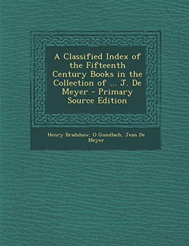A Classified Index of the Fifteenth Century Books in the Collection of ... J. de Meyer - Primary Source Edition