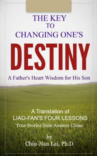 The Key to Changing One's Destiny - A Father's Heart Wisdom for His Son: A Translation of LIAO-FAN'S FOUR LESSONS - True Stories from Ancient China PDF