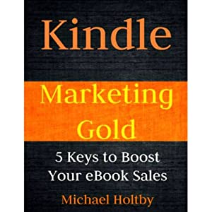 Kindle Marketing Gold: 5 Keys to Boost Your eBook Sales | [Michael Holtby]