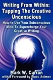 Writing From Within: Tapping The Creative Unconscious: How to Use Your Subconscious Mind To Supercharge Your Creative Writing