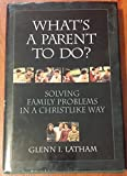 What's a Parent to Do?: Solving Family Problems in a Christlike Way