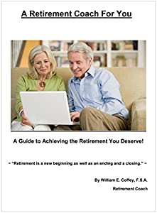 A Retirement Coach For You: A Guide to Achieving the Retirement You Deserve! by William E. Coffey