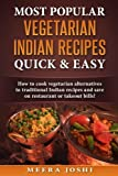 Most Popular Vegetarian Indian Recipes Quick & Easy: How to cook vegetarian alternatives of traditional Indian recipes and save on restaurant or takeout bills!