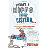 There's A Hippo In My Cistern: One Man's Misadventures on the Eco-frontlineby Pete May