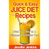 Quick & Easy Juice Diet Recipes - Drink Your Way to A Slimmer & Healthier You! ~ Jennifer Jenkins