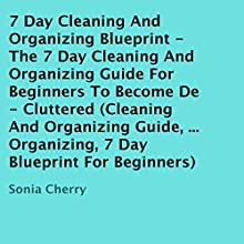 7 Day Cleaning and Organizing Blueprint: The 7 Day Cleaning and Organizing Guide for Beginners to Become De-Cluttered (       UNABRIDGED) by Sonia Cherry Narrated by Alan Caudle