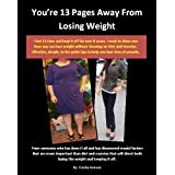 You're 13 Pages Away From Losing Weight: Simple Effective Tips From a 13 Size Loser on Getting Real Results Without Focusing on Diet and Exercise (You're Pages Away From)