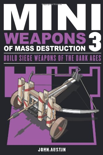 Mini Weapons of Mass Destruction 3: Build Siege Weapons of the Dark Ages: John Austin: 9781613745489: Amazon.com: Books