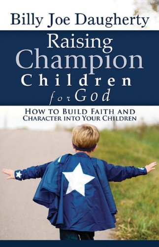 Raising Champion Children for God: How to Build Faith and Character into Your Children