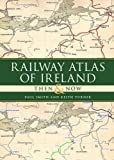 Paul Smith Railway Atlas of Ireland Then & Now