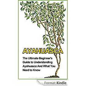 Ayahuasca: The Ultimate Beginner's Guide to Understanding Ayahuasca And What You Need to Know (Yage, Psychedelic, DMT) (English Edition)