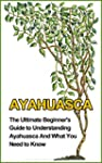Ayahuasca: The Ultimate Beginner's Gu...