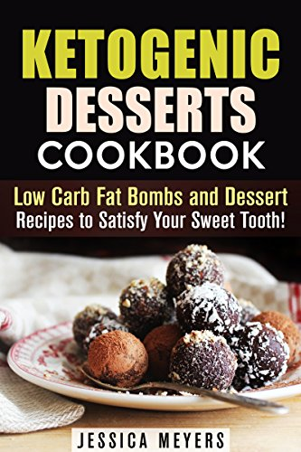 Ketogenic Desserts Cookbook: Low Carb Fat Bombs and Dessert Recipes to Satisfy Your Sweet Tooth! (Gluten Free Desserts) by Jessica Meyers