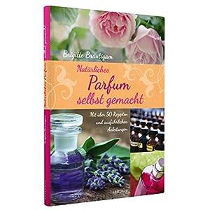 Natürliches Parfum selbst gemacht - Mit über 50 Rezepten und ausführlichen Anleitu