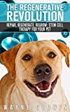 The Regenerative Revolution: Repair, Regenerate, Regrow: Stem Cell Therapy For Your Pet