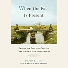 When the Past Is Present: Healing the Emotional Wounds That Sabotage our Relationships (       UNABRIDGED) by David Richo PhD Narrated by Tom Pile