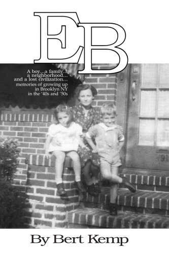 Eb: A Boy...a Family...a Neighborhood...and a Lost Civilization...Memories of Growing Up in Brooklyn Ny in the '40s and '50s