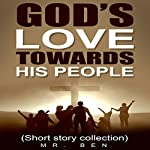God's Love Towards His People: A Compilation of Christian Short Stories    Mr. Ben