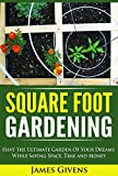 Square Foot Gardening: Have the Ultimate Garden of Your Dreams While Saving Space, Time and Money (square foot gardening)