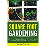Square Foot Gardening: Have the Ultimate Garden of Your Dreams While Saving Space, Time and Money (square foot gardening) (square foot gardening soil, ... square foot gardening guide Book 1)