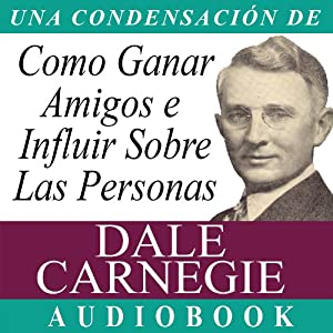Como Ganar Amigos E Influir Sobre Las Personas [How to Win Friends and Influence People] | [Dale Carnegie]