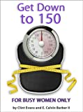 Get Down to 150 - Finally, Healthy Natural Foods for Busy Women to Melt Fat Without Dieting or Insane Exercise so You Can Fit Into Those Skinny Jeans in 3 Simple Steps