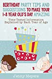 Birthday Party Tips And Suggestions To Make Your 1-8 Year Old s Day Amazing: Time Tested Information Explained for Each Year of Your Child s Age and Generic Advice and Ideas for all age Groups
