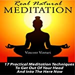 Real Natural Meditation: 17 Practical Meditation Techniques to Get Out of Your Head and into the Here Now | Vincent Vinturi