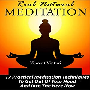 Real Natural Meditation: 17 Practical Meditation Techniques to Get Out of Your Head and into the Here Now | [Vincent Vinturi]
