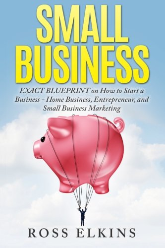 Small Business Exact Blueprint on How to Start a Business Home Business Entrepreneur and Small Business Marketing