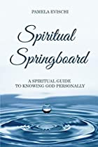 SPIRITUAL SPRINGBOARD: A SPIRITUAL GUIDE TO KNOWING GOD PERSONALLY