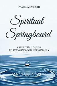Spiritual Springboard: A Spiritual Guide To Knowing God Personally by Pamela Evischi ebook deal