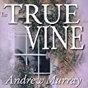 The True Vine: Meditations for a Month on John 15:1 - 16 (       UNABRIDGED) by Andrew Murray Narrated by Bill Wallace
