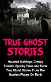 True Ghost Stories: Haunted Buildings, Creepy Forests, Spooky Tales And Eerie True Ghost Stories From The Scariest Places On Earth (True Ghost Stories     Books, Haunted Cemeteries, Paranormal,)