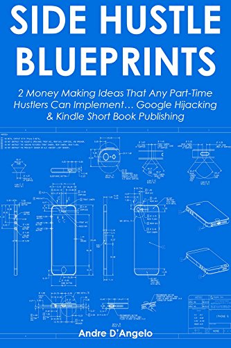 Side-Hustle Blueprints: 2 Money Making Ideas That Any Part-Time Hustlers Can Implement... Google Hijacking & Kindle Short Book Publishing