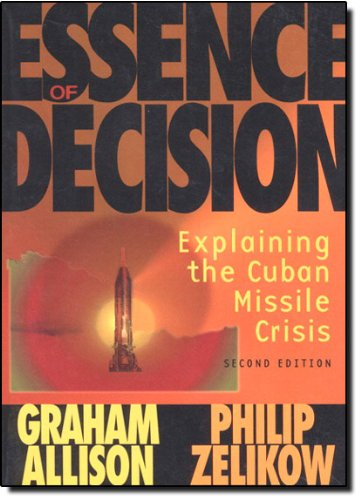 Essence of Decision: Explaining the Cuban Missile Crisis...