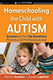 Homeschooling the Child with Autism: Answers to the Top Questions Parents and Professionals Ask (Jossey-Bass Teacher)