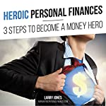 Heroic Personal Finances: 3 Steps to Become a Money Hero   Larry Jones