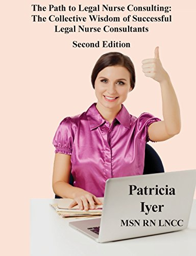 The Path to Legal Nurse Consulting, Second Edition: The Collective Wisdom  of Successful  Legal Nurse Consultants