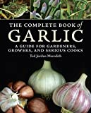 Ted Jordan Meredith The Complete Book of Garlic: A Guide for Gardeners, Growers, and Serious Cooks
