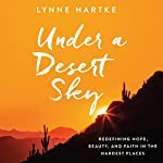Under a Desert Sky: Redefining Hope, Beauty, and Faith in the Hardest Places   Lynne Hartke