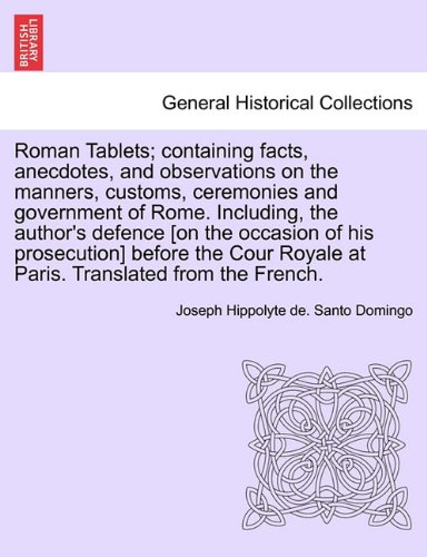 Roman Tablets; containing facts, anecdotes, and observations on the manners, customs, ceremonies and government of Rome. Including, the author's ... Royale at Paris. Translated from the French.