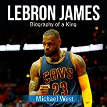LeBron James: Biography of a King Audiobook by Michael West Narrated by Mark Smeltzer