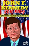 John F. Kennedy For Kids - Learn Fun Facts About The Life, Presidency & Assassination of JFK (Kids Books About Presidents)