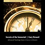 Secrets of the Immortal: Advanced Teachings from A Course in Miracles | Gary Renard