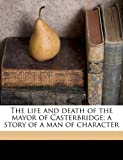 The life and death of the mayor of Casterbridge; a story of a man of character