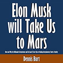Elon Musk Will Take Us to Mars: How and Why the Billionaire Entrepreneur and His SpaceX Start-Up Are Making Interplanetary Travel a Reality (       UNABRIDGED) by Dennis Burt Narrated by Scott Clem