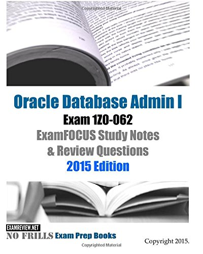 Oracle Database Admin I Exam 1Z0-062 ExamFOCUS Study Notes & Review Questions: 2015 Edition