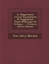 Le Magnetisme Animal (Hypnotisme Et Suggestion): Etude Historique Et Critique... - Primary Source Edition